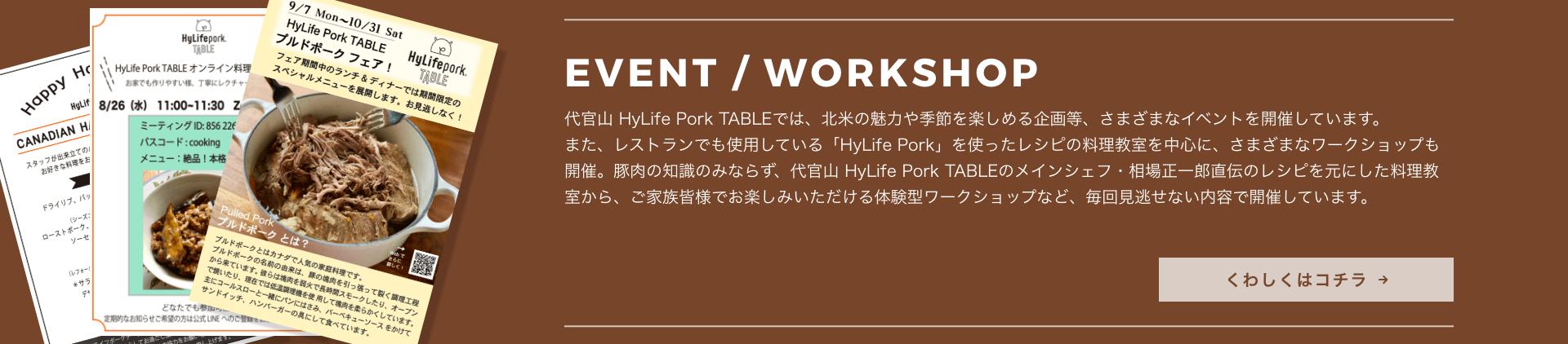 [WORKSHOP] 代官山 HyLife Pork TABLEでは、カナダの魅力や季節を楽しめる企画等、さまざまなイベントを開催しています。また、レストランでも使用している「HyLife Pork」を使ったレシピの料理教室を中心に、さまざまなワークショップも開催。豚肉の知識のみならず、代官山 HyLife Pork TABLEのメインシェフ・相場正一郎直伝のレシピを元にした料理教室から、ご家族皆様でお楽しみいただける体験型ワークショップなど、毎回見逃せない内容で、毎週開催しています。 くわしくはコチラ